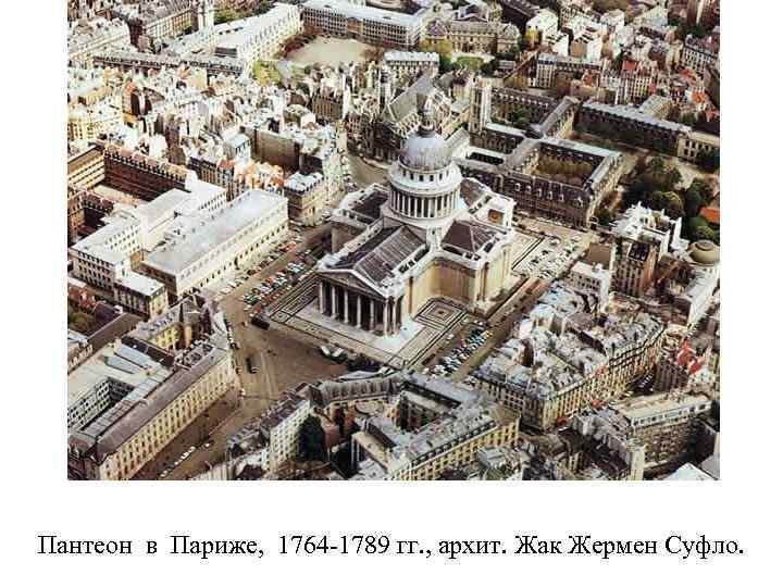 Пантеон в Париже, 1764 -1789 гг. , архит. Жак Жермен Суфло.