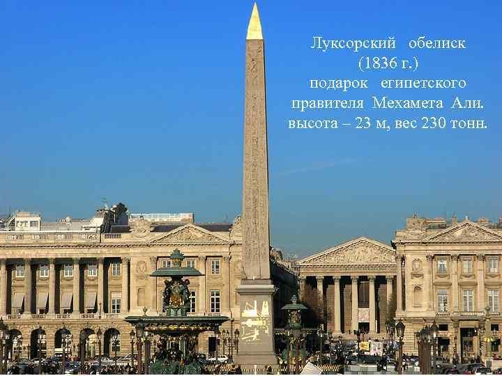 Луксорский обелиск (1836 г. ) подарок египетского правителя Мехамета Али. высота – 23 м,