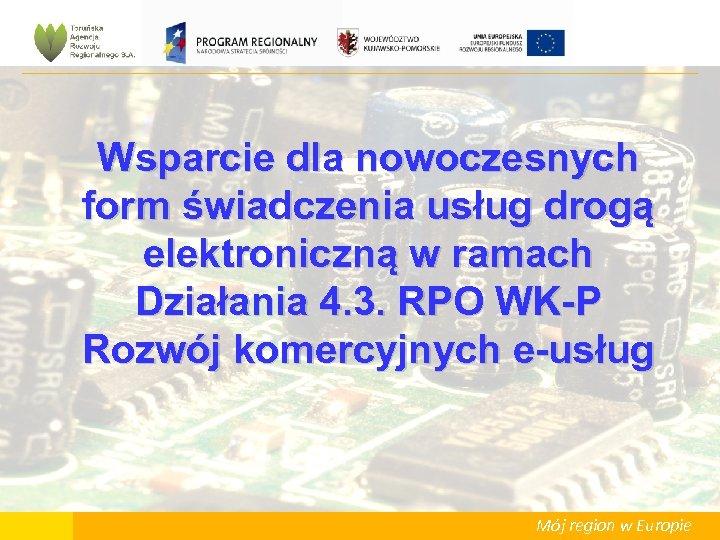 Wsparcie dla nowoczesnych form świadczenia usług drogą elektroniczną w ramach Działania 4. 3. RPO