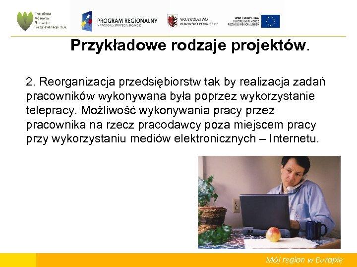 Przykładowe rodzaje projektów. 2. Reorganizacja przedsiębiorstw tak by realizacja zadań pracowników wykonywana była poprzez