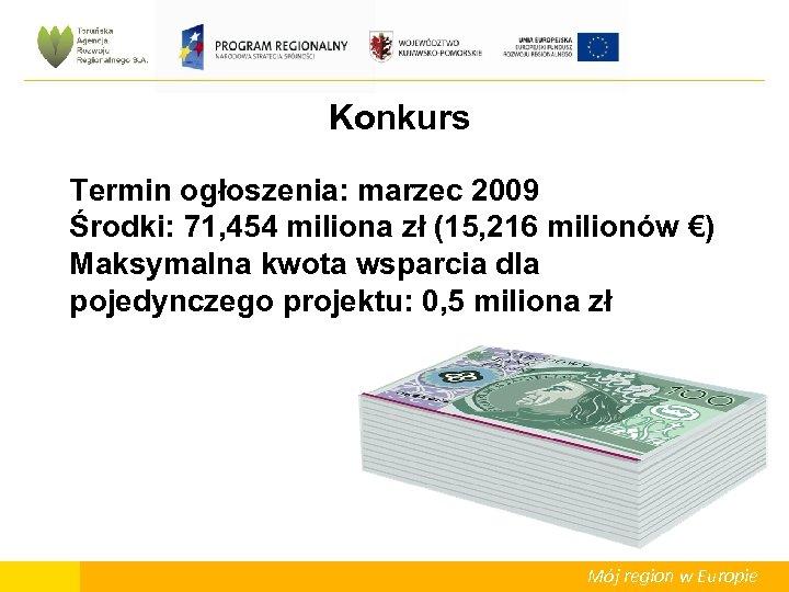 Konkurs Termin ogłoszenia: marzec 2009 Środki: 71, 454 miliona zł (15, 216 milionów €)