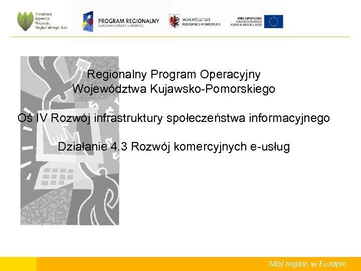 Regionalny Program Operacyjny Województwa Kujawsko-Pomorskiego Oś IV Rozwój infrastruktury społeczeństwa informacyjnego Działanie 4. 3