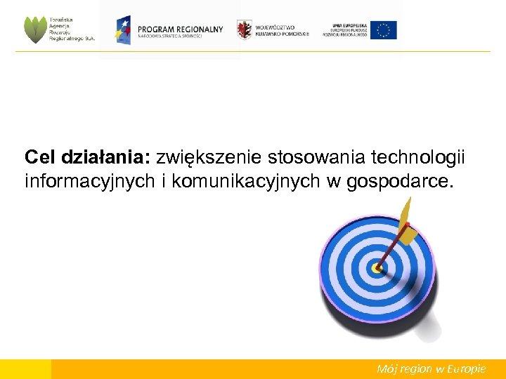 Cel działania: zwiększenie stosowania technologii informacyjnych i komunikacyjnych w gospodarce. Mój region w Europie