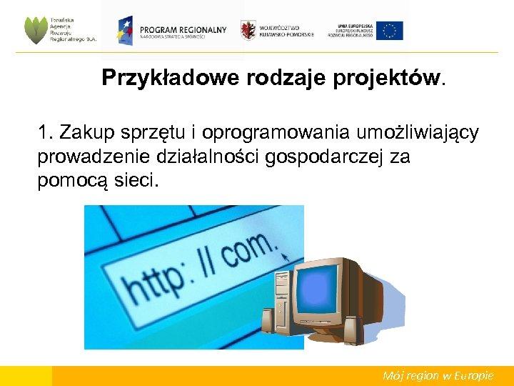 Przykładowe rodzaje projektów. 1. Zakup sprzętu i oprogramowania umożliwiający prowadzenie działalności gospodarczej za pomocą