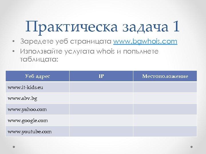 Практическа задача 1 • Заредете уеб страницата www. bgwhois. com • Използвайте услугата whois
