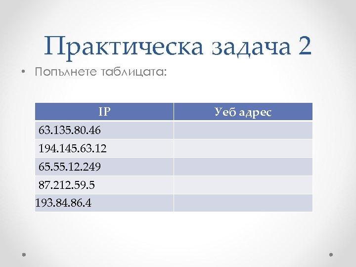 Практическа задача 2 • Попълнете таблицата: IP 63. 135. 80. 46 194. 145. 63.