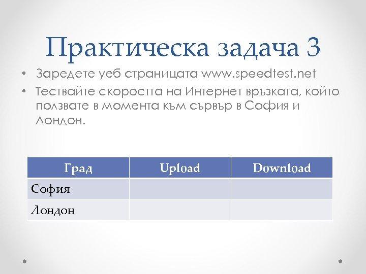 Практическа задача 3 • Заредете уеб страницата www. speedtest. net • Тествайте скоростта на