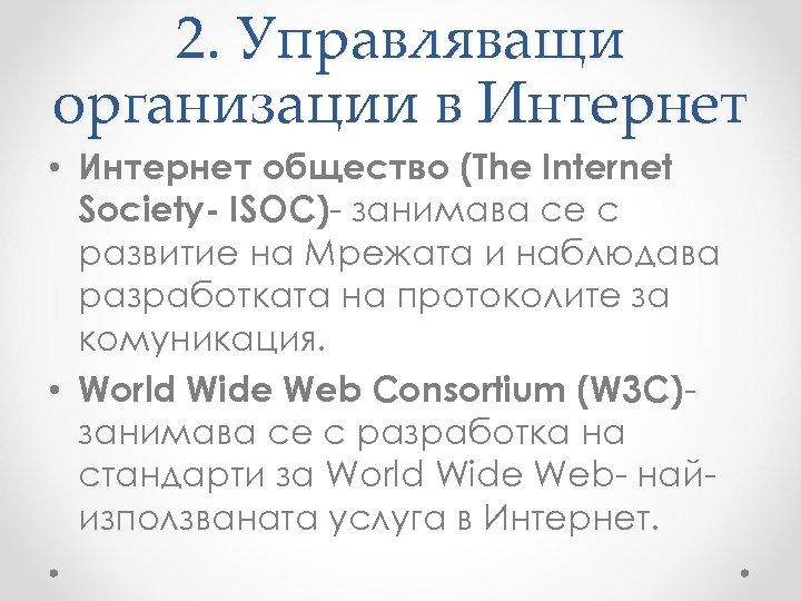 2. Управляващи организации в Интернет • Интернет общество (The Internet Society- ISOC)- занимава се