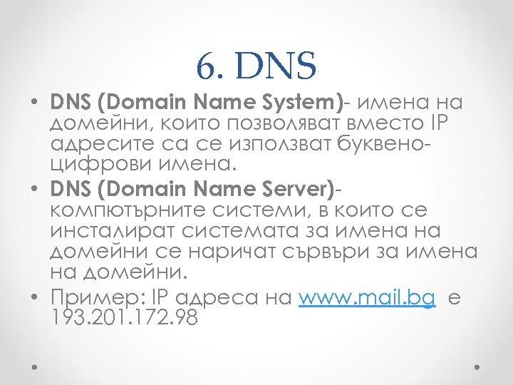 6. DNS • DNS (Domain Name System)- имена на домейни, които позволяват вместо IP