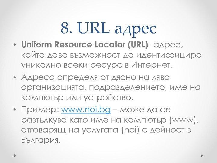 8. URL адрес • Uniform Resource Locator (URL)- адрес, който дава възможност да идентифицира