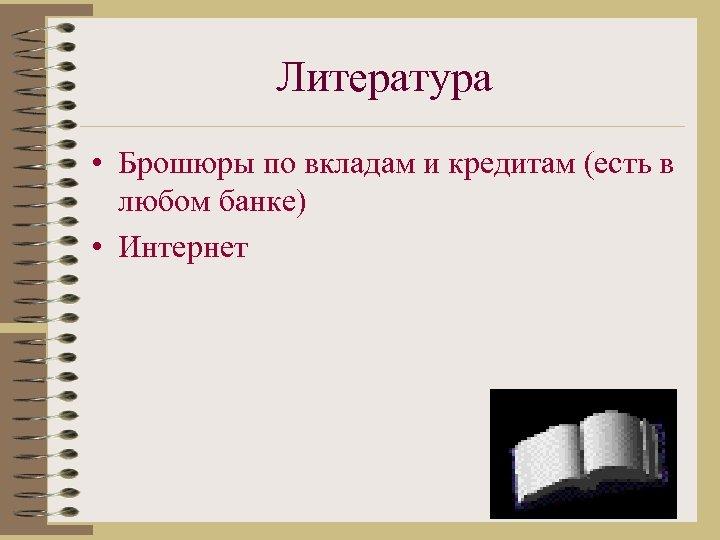 Литература • Брошюры по вкладам и кредитам (есть в любом банке) • Интернет