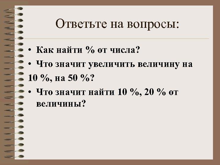 Ответьте на вопросы: • Как найти % от числа? • Что значит увеличить величину