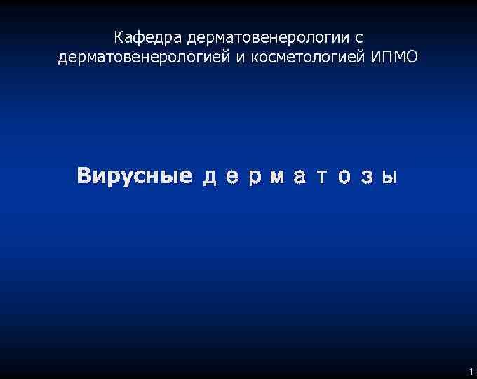 Кафедра дерматовенерологии с дерматовенерологией и косметологией ИПМО Вирусные дерматозы 1