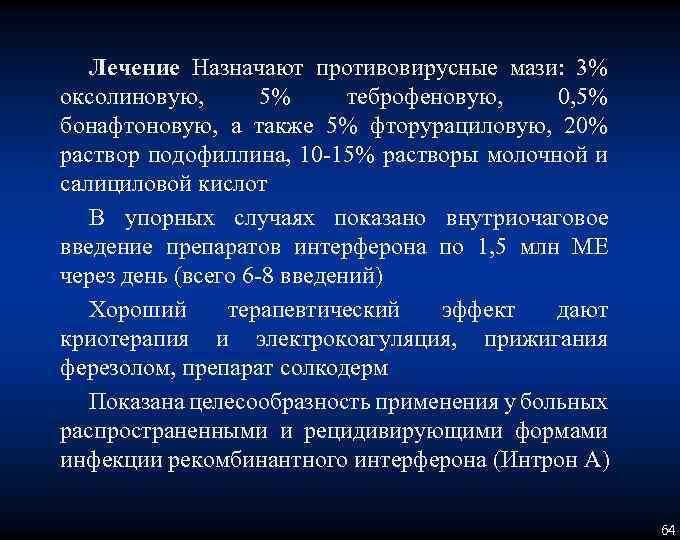 Лечение Назначают противовирусные мази: 3% оксолиновую, 5% теброфеновую, 0, 5% бонафтоновую, а также 5%