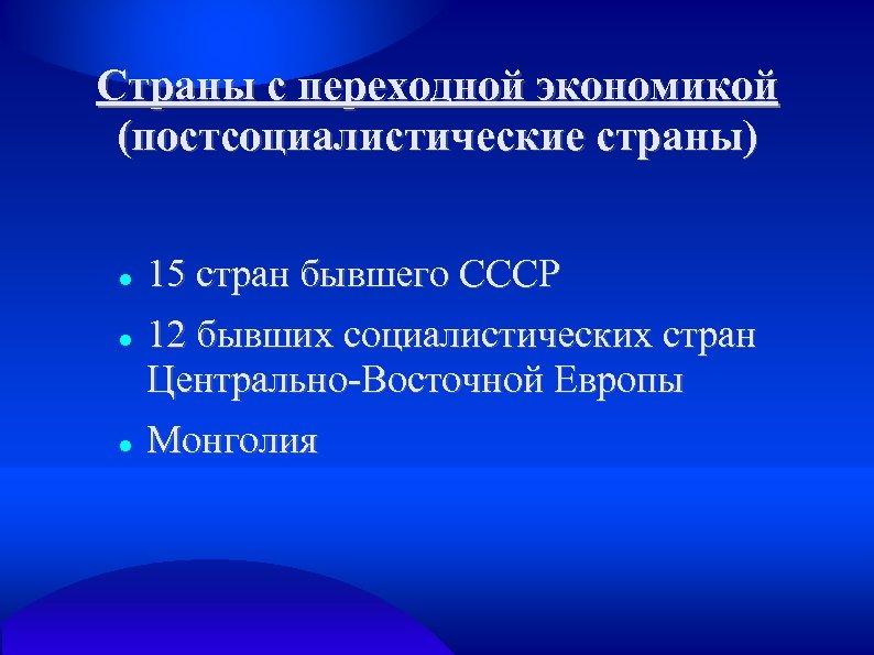 Страны с переходной экономикой (постсоциалистические страны) 15 стран бывшего СССР 12 бывших социалистических стран