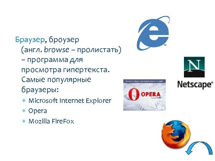 Браузер, броузер (англ. browse – пролистать) – программа для просмотра гипертекста. Самые популярные браузеры: