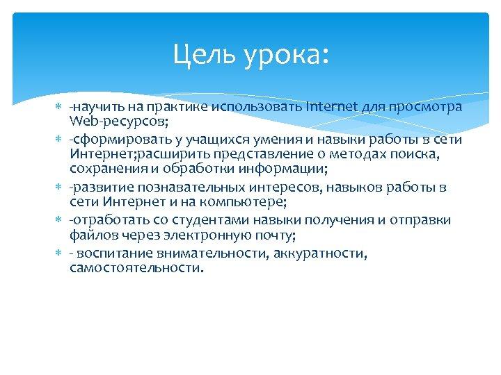 Цель урока: -научить на практике использовать Internet для просмотра Web-ресурсов; -сформировать у учащихся умения