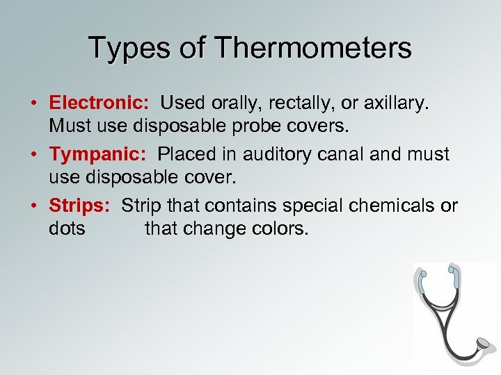 Types of Thermometers • Electronic: Used orally, rectally, or axillary. Must use disposable probe