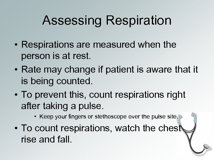 Assessing Respiration • Respirations are measured when the person is at rest. • Rate