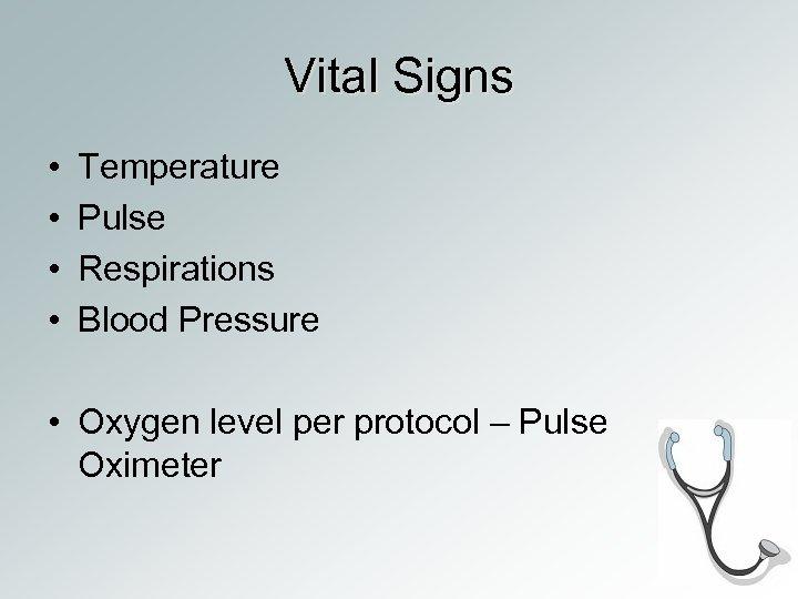 Vital Signs • • Temperature Pulse Respirations Blood Pressure • Oxygen level per protocol