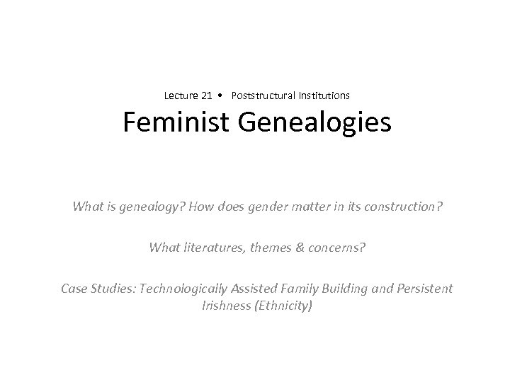 Lecture 21 • Poststructural Institutions Feminist Genealogies What is genealogy? How does gender matter