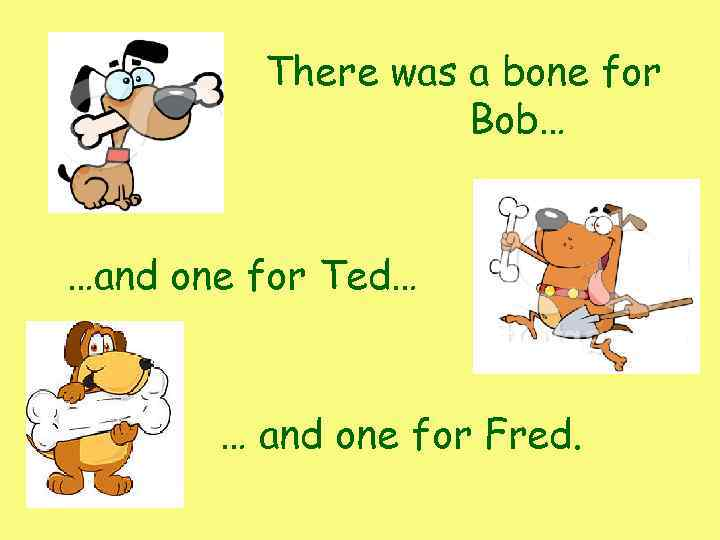 There was a bone for Bob… …and one for Ted… … and one for