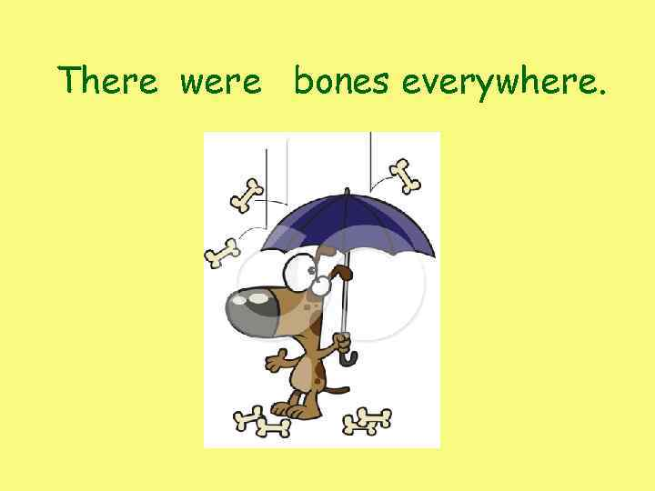 There were bones everywhere.