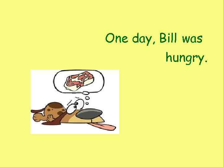 One day, Bill was hungry.