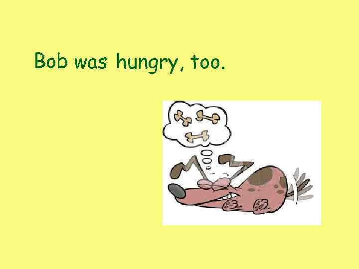 Bob was hungry, too.