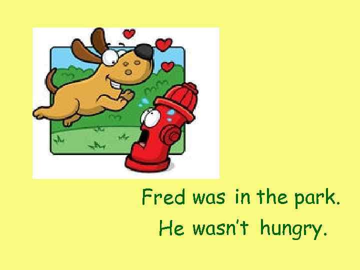 Fred was in the park. He wasn't hungry.
