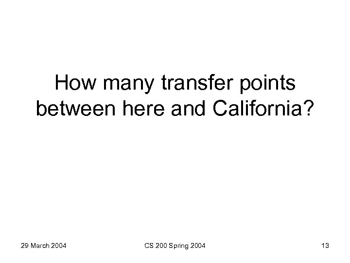 How many transfer points between here and California? 29 March 2004 CS 200 Spring