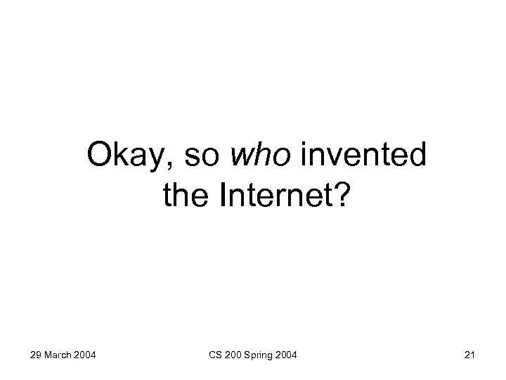 Okay, so who invented the Internet? 29 March 2004 CS 200 Spring 2004 21