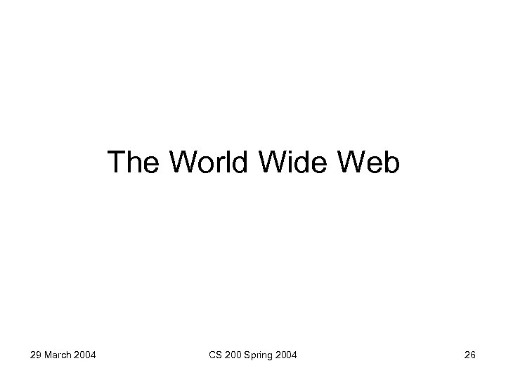 The World Wide Web 29 March 2004 CS 200 Spring 2004 26