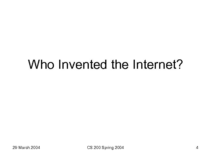 Who Invented the Internet? 29 March 2004 CS 200 Spring 2004 4