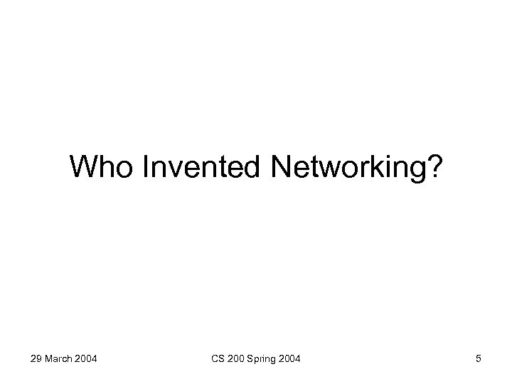 Who Invented Networking? 29 March 2004 CS 200 Spring 2004 5