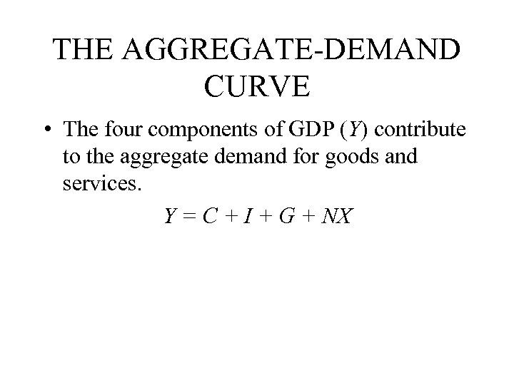 THE AGGREGATE-DEMAND CURVE • The four components of GDP (Y) contribute to the aggregate