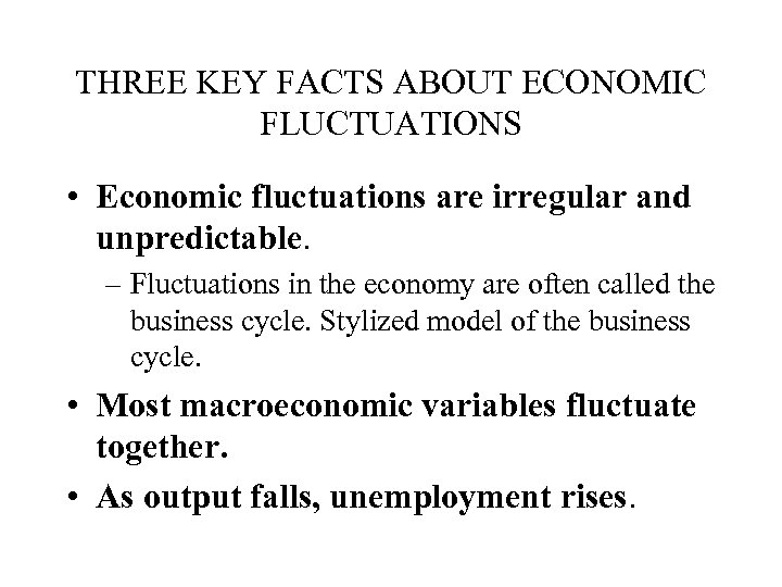 THREE KEY FACTS ABOUT ECONOMIC FLUCTUATIONS • Economic fluctuations are irregular and unpredictable. –