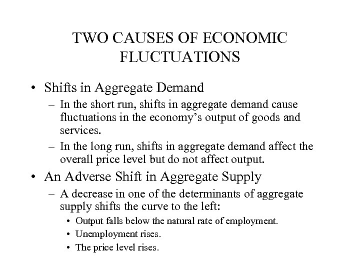 TWO CAUSES OF ECONOMIC FLUCTUATIONS • Shifts in Aggregate Demand – In the short