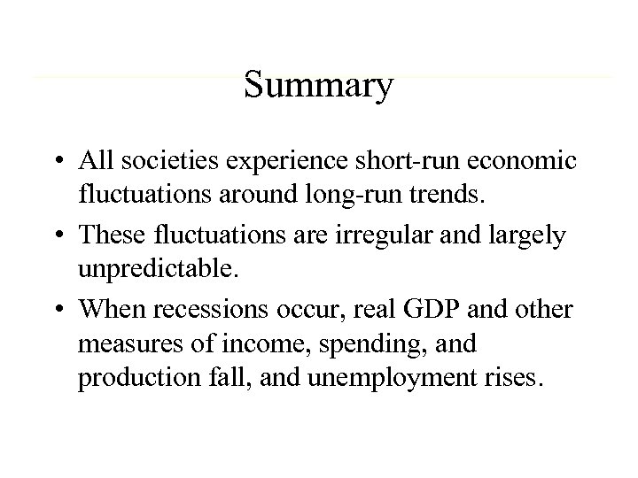 Summary • All societies experience short-run economic fluctuations around long-run trends. • These fluctuations