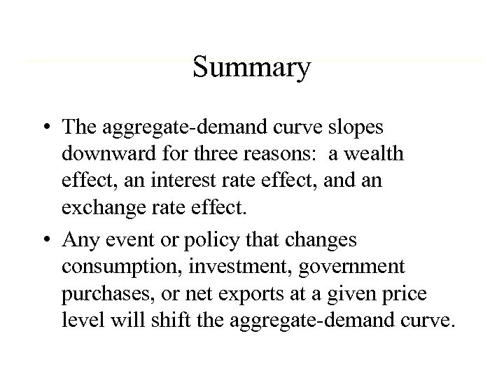 Summary • The aggregate-demand curve slopes downward for three reasons: a wealth effect, an