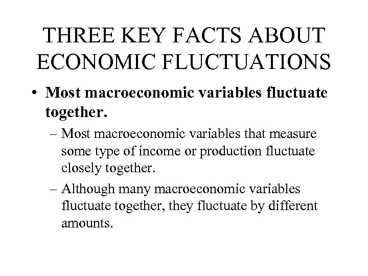 THREE KEY FACTS ABOUT ECONOMIC FLUCTUATIONS • Most macroeconomic variables fluctuate together. – Most