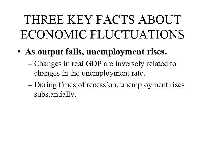 THREE KEY FACTS ABOUT ECONOMIC FLUCTUATIONS • As output falls, unemployment rises. – Changes