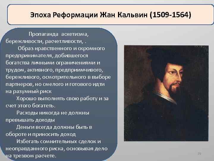 Эпоха Реформации Жан Кальвин (1509 -1564) Пропаганда аскетизма, бережливости, расчетливости, . Образ нравственного и