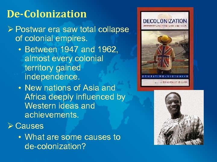 De-Colonization Ø Postwar era saw total collapse of colonial empires. • Between 1947 and