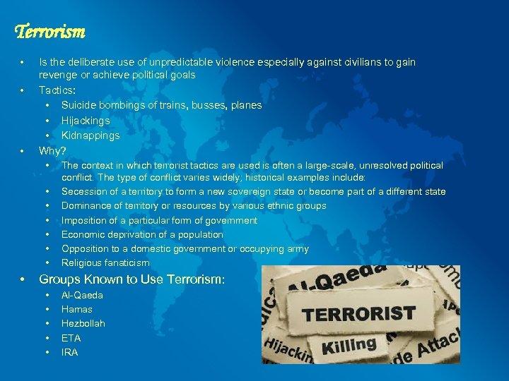 Terrorism • • • Is the deliberate use of unpredictable violence especially against civilians
