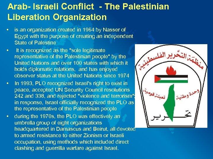 Arab- Israeli Conflict - The Palestinian Liberation Organization • • is an organization created