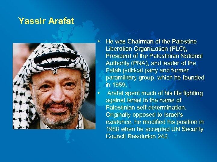 Yassir Arafat • He was Chairman of the Palestine Liberation Organization (PLO), President of