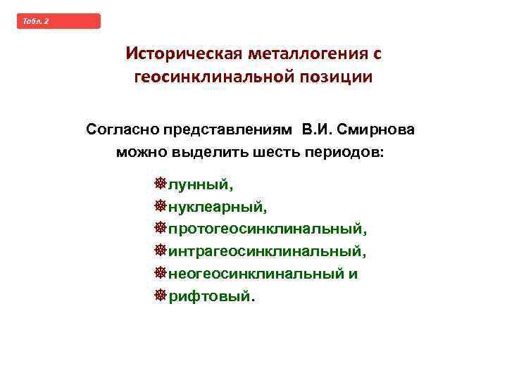 Taбл. 2 Историческая металлогения с геосинклинальной позиции Согласно представлениям В. И. Смирнова можно выделить