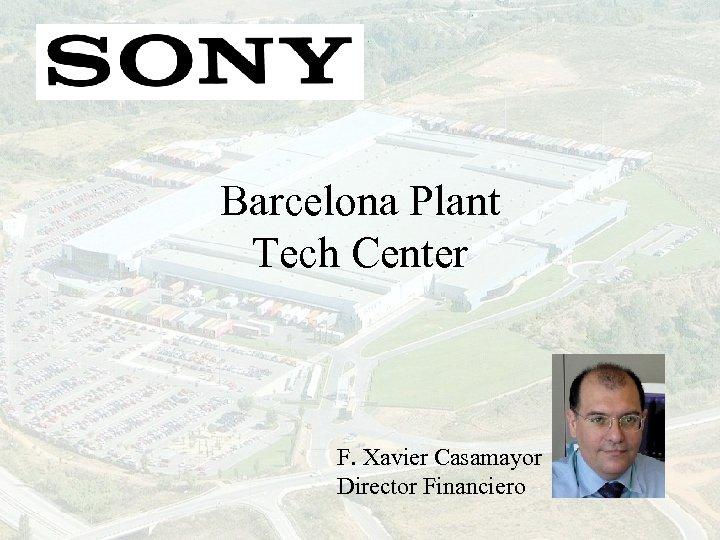 Barcelona Plant Tech Center F. Xavier Casamayor Director Financiero