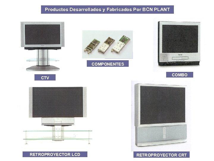 Productos Desarrollados y Fabricados Por BCN PLANT COMPONENTES CTV RETROPROYECTOR LCD COMBO RETROPROYECTOR CRT